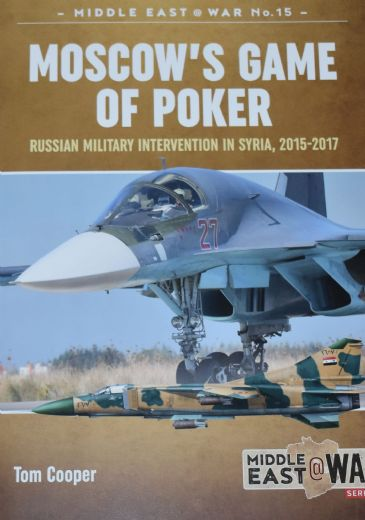 Moscow's Game of Poker - Russian Military Intervention in Syria 2015-2017, by Tom Cooper